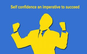 Self confidence an imperative to succeed